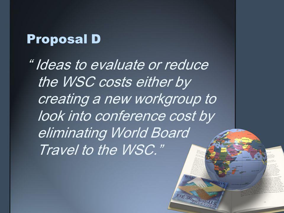 Proposal D Ideas to evaluate or reduce the WSC costs either by creating a new workgroup to look into conference cost by eliminating World Board Travel to the WSC.
