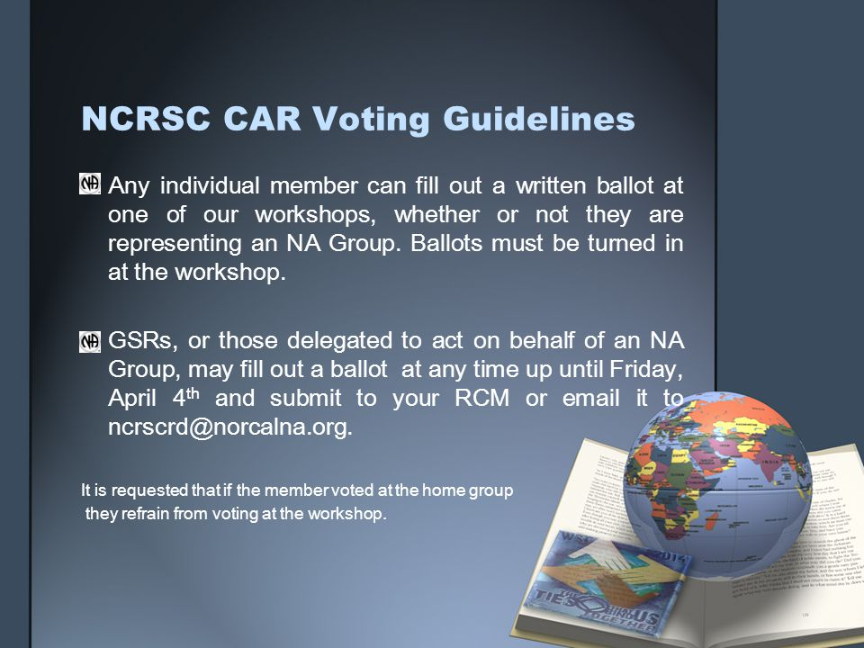 NCRSC CAR Voting Guidelines Any individual member can fill out a written ballot at one of our workshops, whether or not they are representing an NA Group.