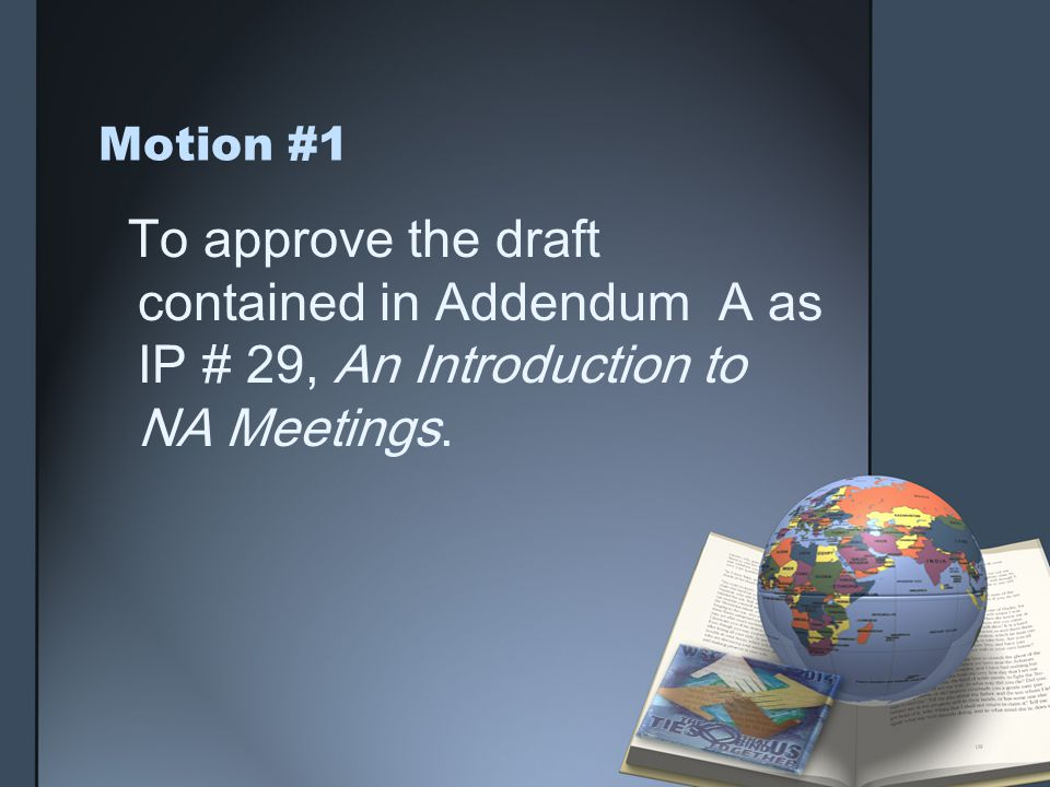 Motion #1 To approve the draft contained in Addendum A as IP # 29, An Introduction to NA Meetings.