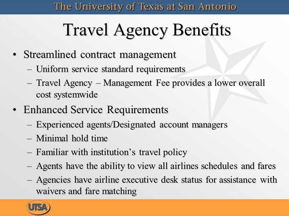 Travel Agency Benefits Streamlined contract managementStreamlined contract management –Uniform service standard requirements –Travel Agency – Management Fee provides a lower overall cost systemwide Enhanced Service RequirementsEnhanced Service Requirements –Experienced agents/Designated account managers –Minimal hold time –Familiar with institutions travel policy –Agents have the ability to view all airlines schedules and fares –Agencies have airline executive desk status for assistance with waivers and fare matching Streamlined contract managementStreamlined contract management –Uniform service standard requirements –Travel Agency – Management Fee provides a lower overall cost systemwide Enhanced Service RequirementsEnhanced Service Requirements –Experienced agents/Designated account managers –Minimal hold time –Familiar with institutions travel policy –Agents have the ability to view all airlines schedules and fares –Agencies have airline executive desk status for assistance with waivers and fare matching