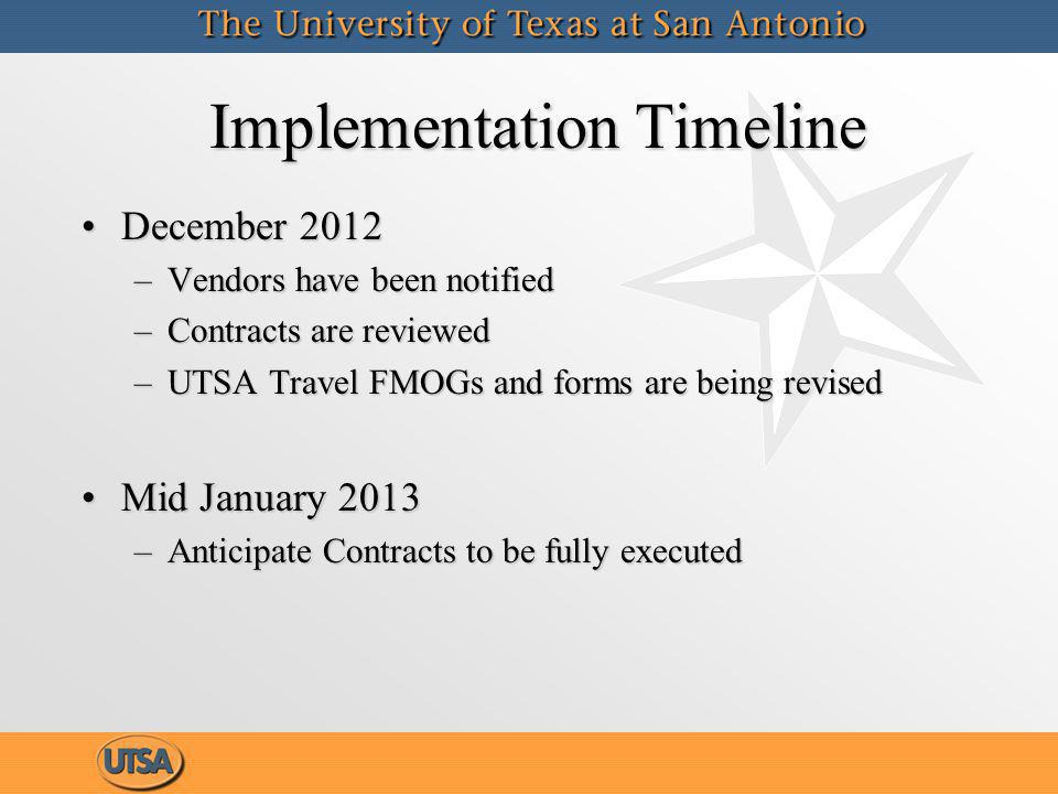 Implementation Timeline December 2012December 2012 –Vendors have been notified –Contracts are reviewed –UTSA Travel FMOGs and forms are being revised Mid January 2013Mid January 2013 –Anticipate Contracts to be fully executed December 2012December 2012 –Vendors have been notified –Contracts are reviewed –UTSA Travel FMOGs and forms are being revised Mid January 2013Mid January 2013 –Anticipate Contracts to be fully executed