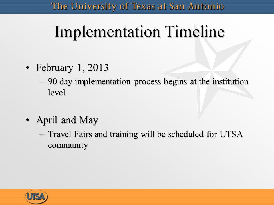 Implementation Timeline February 1, 2013February 1, 2013 –90 day implementation process begins at the institution level April and MayApril and May –Travel Fairs and training will be scheduled for UTSA community February 1, 2013February 1, 2013 –90 day implementation process begins at the institution level April and MayApril and May –Travel Fairs and training will be scheduled for UTSA community