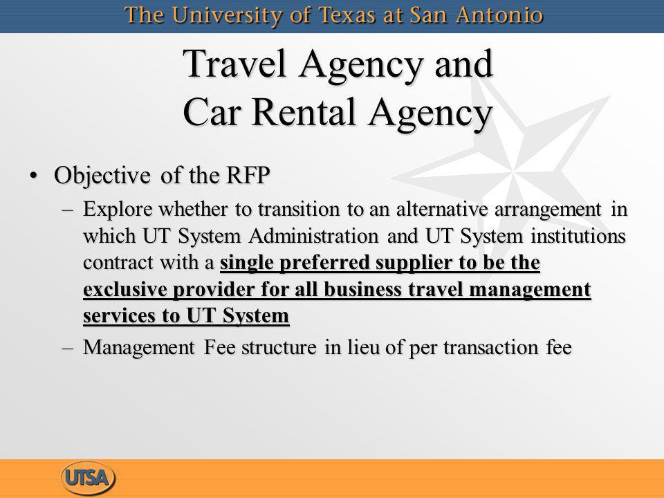 Travel Agency and Car Rental Agency (cont.) UTSA currently representsUTSA currently represents –2.42% of all UT Systemwide travel or $896,000 –1600 domestic transactions and 200 international transactions –Data is based on FY 2011 travel purchases made thru the UTSA contracted travel agencies UTSA currently representsUTSA currently represents –2.42% of all UT Systemwide travel or $896,000 –1600 domestic transactions and 200 international transactions –Data is based on FY 2011 travel purchases made thru the UTSA contracted travel agencies