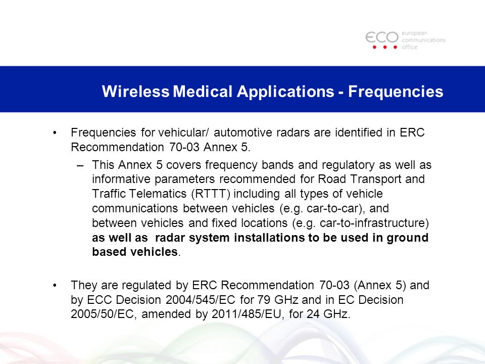 Current Revisions in CEPT in relation to Automotive Radars ERC Recommendation 70-03 Annex 5 – approved (27 April 2012) ECC Decision (04)10 – for approval by ECC in May 2012 Withdrawal of ECC Decision (02)01 - in public consultation (76-77 GHz included) 76-77 GHz railway radars in ERC Rec.