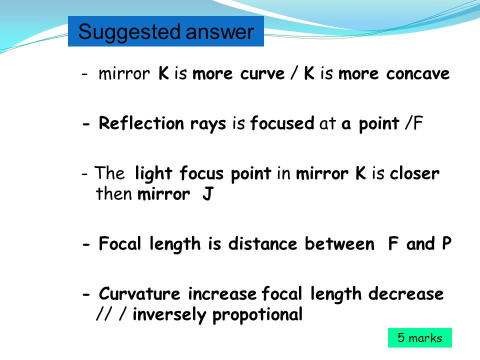 - mirror K is more curve / K is more concave - Reflection rays is focused at a point /F - The light focus point in mirror K is closer then mirror J - Focal length is distance between F and P - Curvature increase focal length decrease // / inversely propotional 5 marks Suggested answer