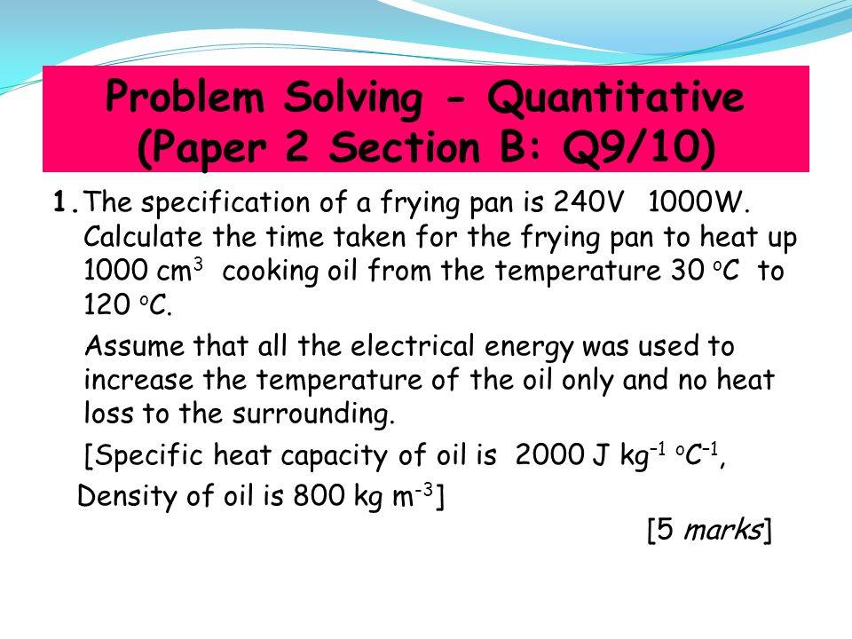 Model Answer Given: P = 1000W V = 240 V Volume = 1000 cm 3 = 1000 x 10 -6 m 3 θ = 120 – 30 = 90 o C.