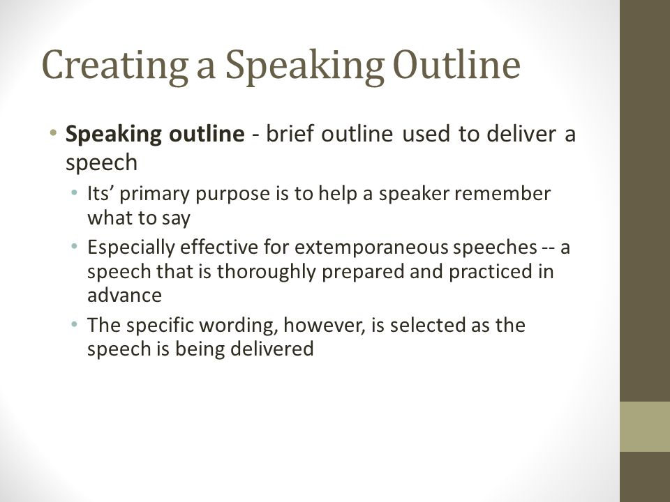 Creating a Speaking Outline Speaking outline - brief outline used to deliver a speech Its primary purpose is to help a speaker remember what to say Es