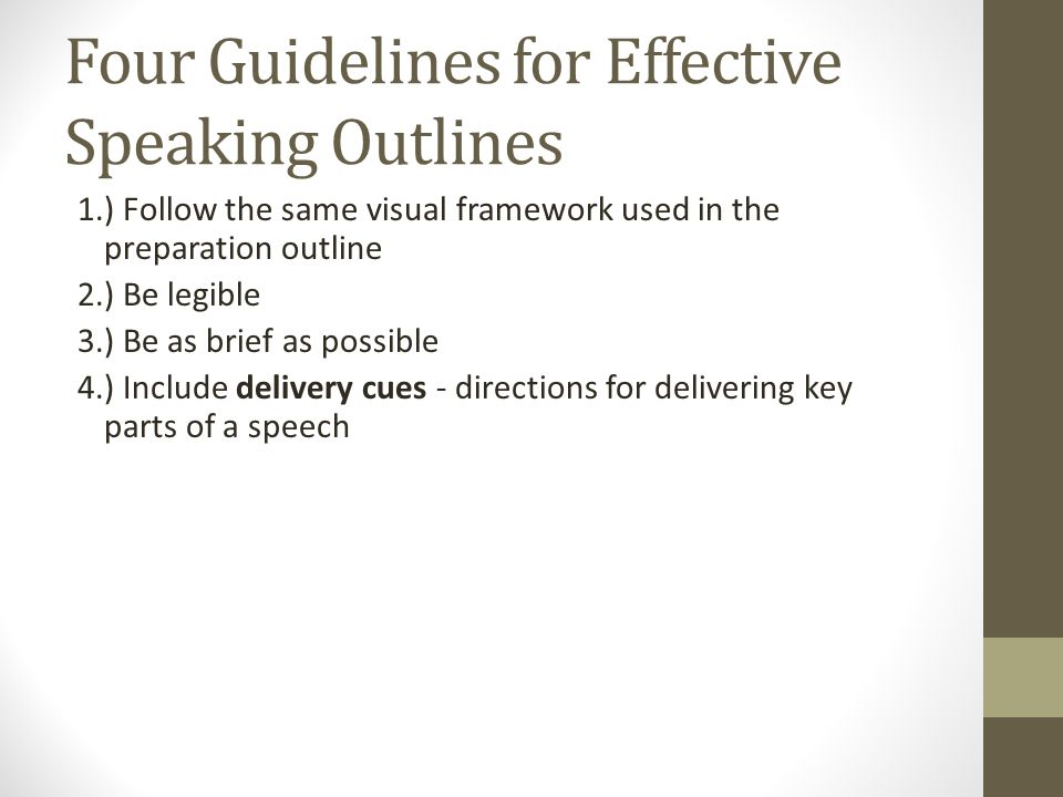 Four Guidelines for Effective Speaking Outlines 1.) Follow the same visual framework used in the preparation outline 2.) Be legible 3.) Be as brief as