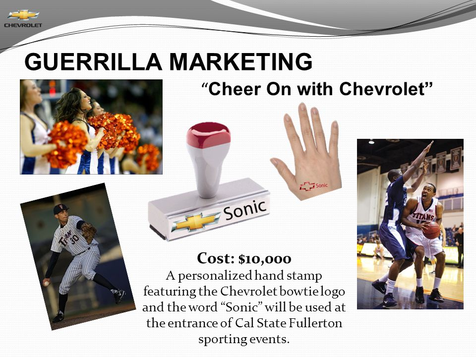Cheer On with Chevrolet Cost: $10,000 A personalized hand stamp featuring the Chevrolet bowtie logo and the word Sonic will be used at the entrance of Cal State Fullerton sporting events.
