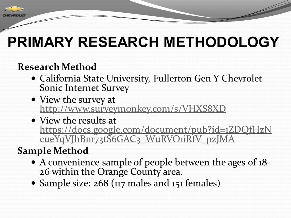 PRIMARY RESEARCH METHODOLOGY Research Method California State University, Fullerton Gen Y Chevrolet Sonic Internet Survey View the survey at http://www.surveymonkey.com/s/VHXS8XD http://www.surveymonkey.com/s/VHXS8XD View the results at https://docs.google.com/document/pub?id=1ZDQfHzN cueYqVJhBm73tS6GAC3_WuRVO1iRfV_pzJMA https://docs.google.com/document/pub?id=1ZDQfHzN cueYqVJhBm73tS6GAC3_WuRVO1iRfV_pzJMA Sample Method A convenience sample of people between the ages of 18- 26 within the Orange County area.