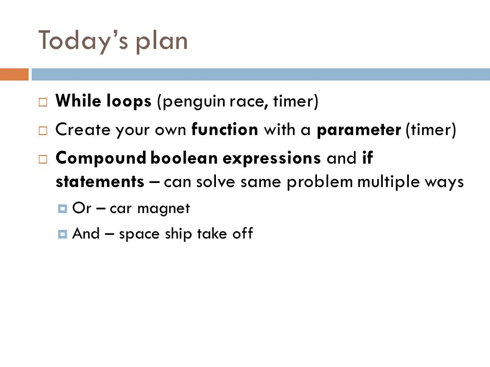 Todays plan While loops (penguin race, timer) Create your own function with a parameter (timer) Compound boolean expressions and if statements – can s