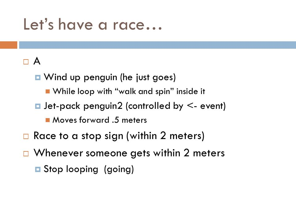 Lets have a race… A Wind up penguin (he just goes) While loop with walk and spin inside it Jet-pack penguin2 (controlled by <- event) Moves forward.5