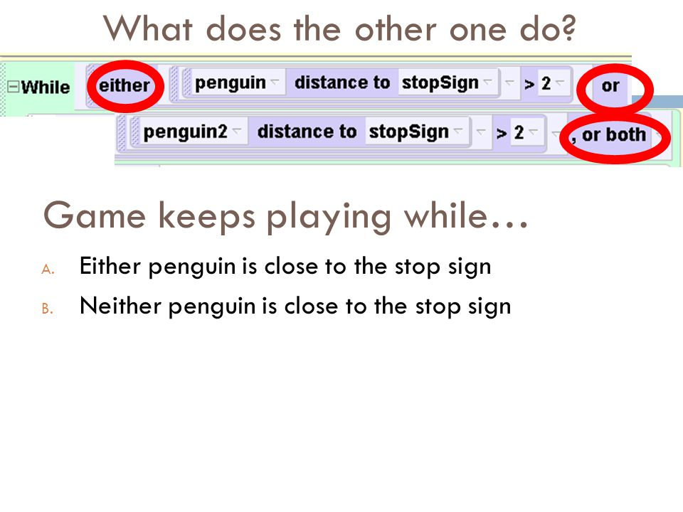 Game keeps playing while… A. Either penguin is close to the stop sign B. Neither penguin is close to the stop sign What does the other one do?