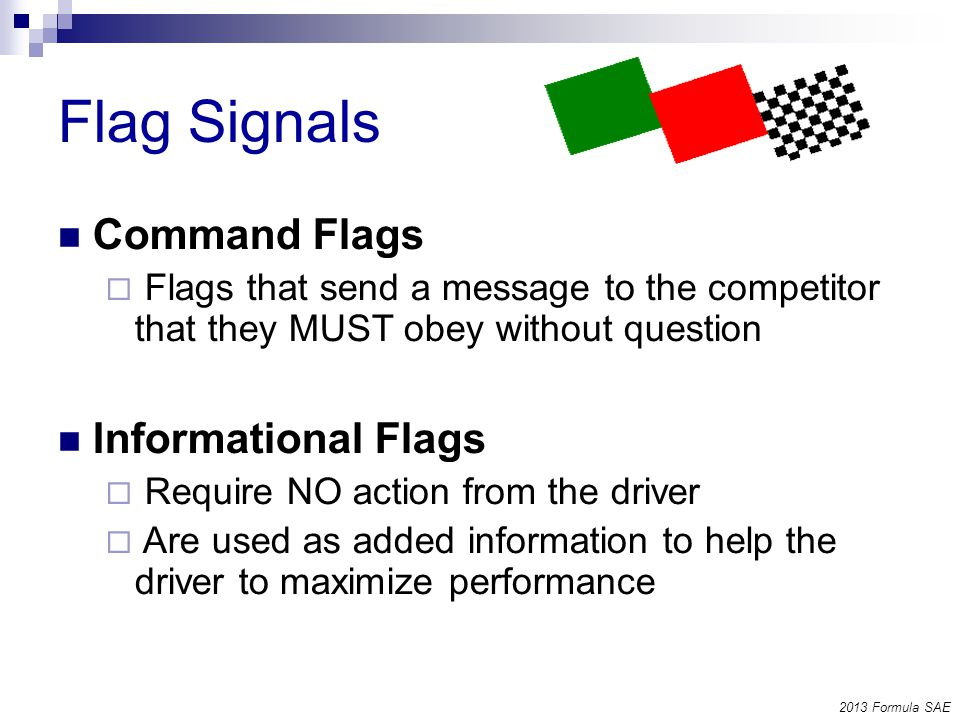 Flag Signals Command Flags Flags that send a message to the competitor that they MUST obey without question Informational Flags Require NO action from the driver Are used as added information to help the driver to maximize performance 2013 Formula SAE