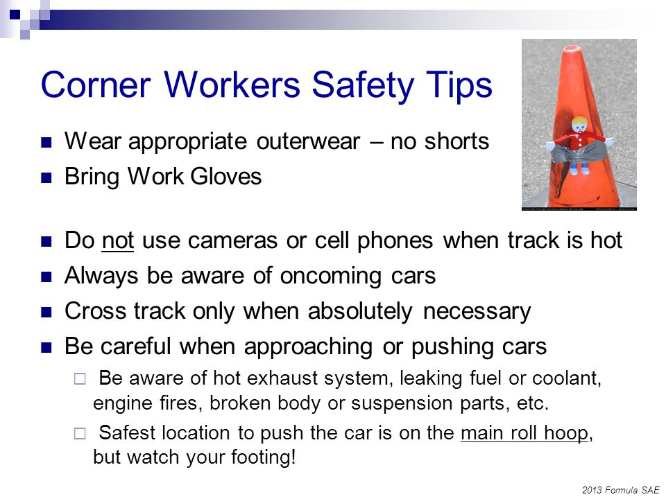Corner Workers Safety Tips Wear appropriate outerwear – no shorts Bring Work Gloves Do not use cameras or cell phones when track is hot Always be aware of oncoming cars Cross track only when absolutely necessary Be careful when approaching or pushing cars Be aware of hot exhaust system, leaking fuel or coolant, engine fires, broken body or suspension parts, etc.