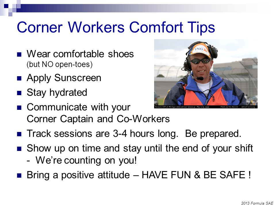 Corner Workers Comfort Tips Wear comfortable shoes (but NO open-toes) Apply Sunscreen Stay hydrated Communicate with your Corner Captain and Co-Workers Track sessions are 3-4 hours long.