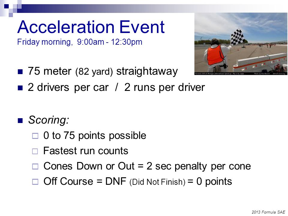 Acceleration Event Friday morning, 9:00am - 12:30pm 75 meter (82 yard) straightaway 2 drivers per car / 2 runs per driver Scoring: 0 to 75 points possible Fastest run counts Cones Down or Out = 2 sec penalty per cone Off Course = DNF (Did Not Finish) = 0 points 2013 Formula SAE