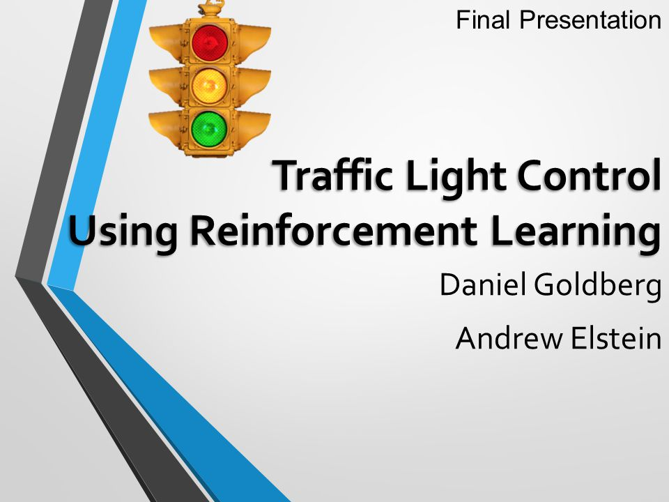 Traffic Light Control Using Reinforcement Learning Daniel Goldberg Andrew Elstein Final Presentation