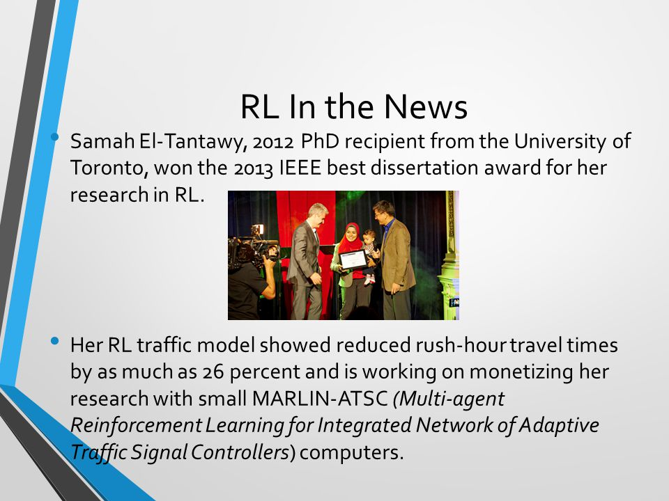 RL In the News Samah El-Tantawy, 2012 PhD recipient from the University of Toronto, won the 2013 IEEE best dissertation award for her research in RL.