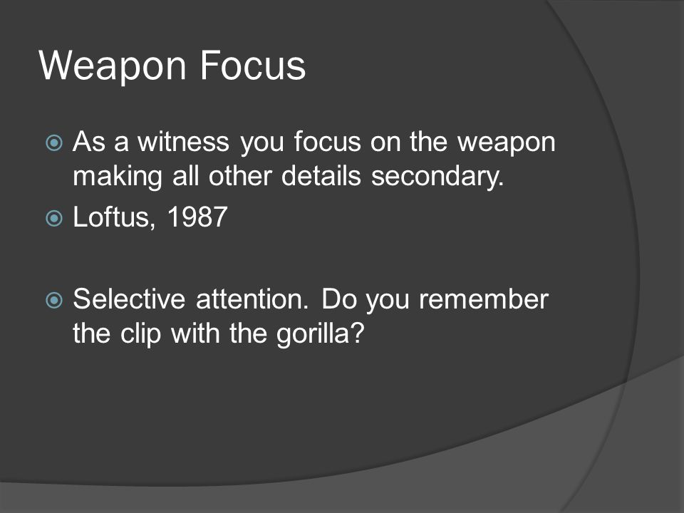 Weapon Focus As a witness you focus on the weapon making all other details secondary.