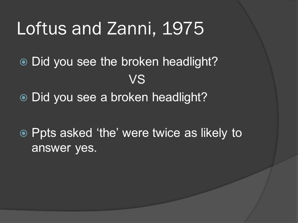 Loftus and Zanni, 1975 Did you see the broken headlight? VS Did you see a broken headlight? Ppts asked the were twice as likely to answer yes.