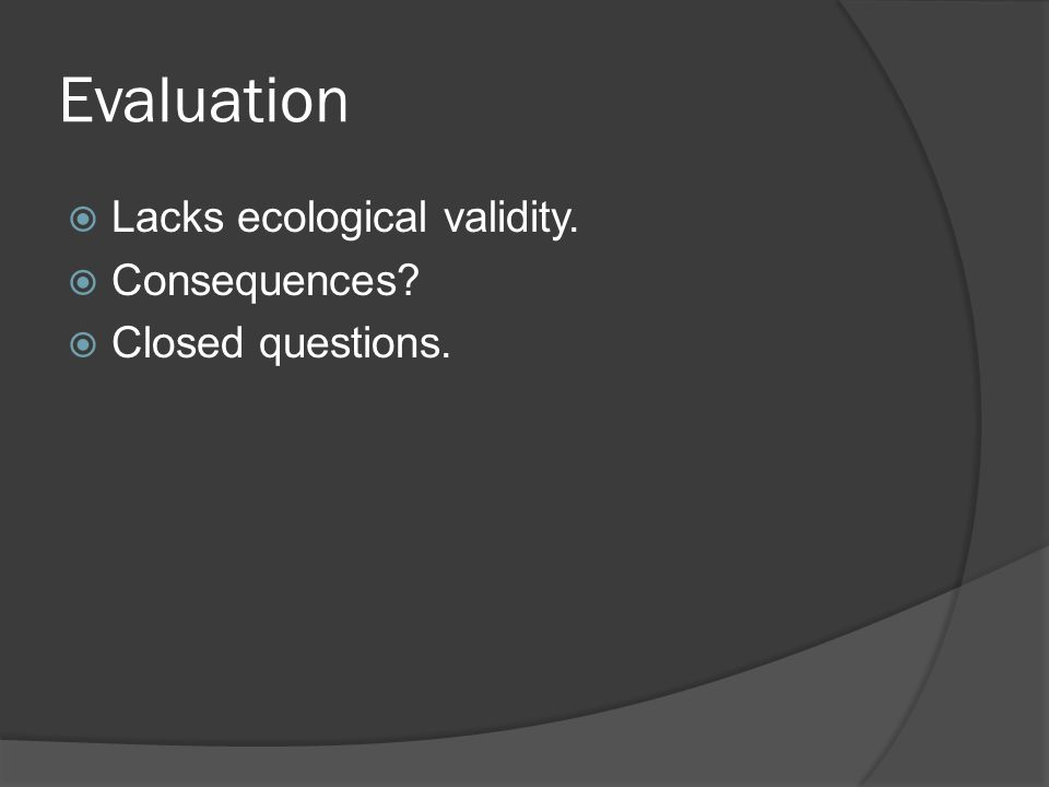 Evaluation Lacks ecological validity. Consequences? Closed questions.