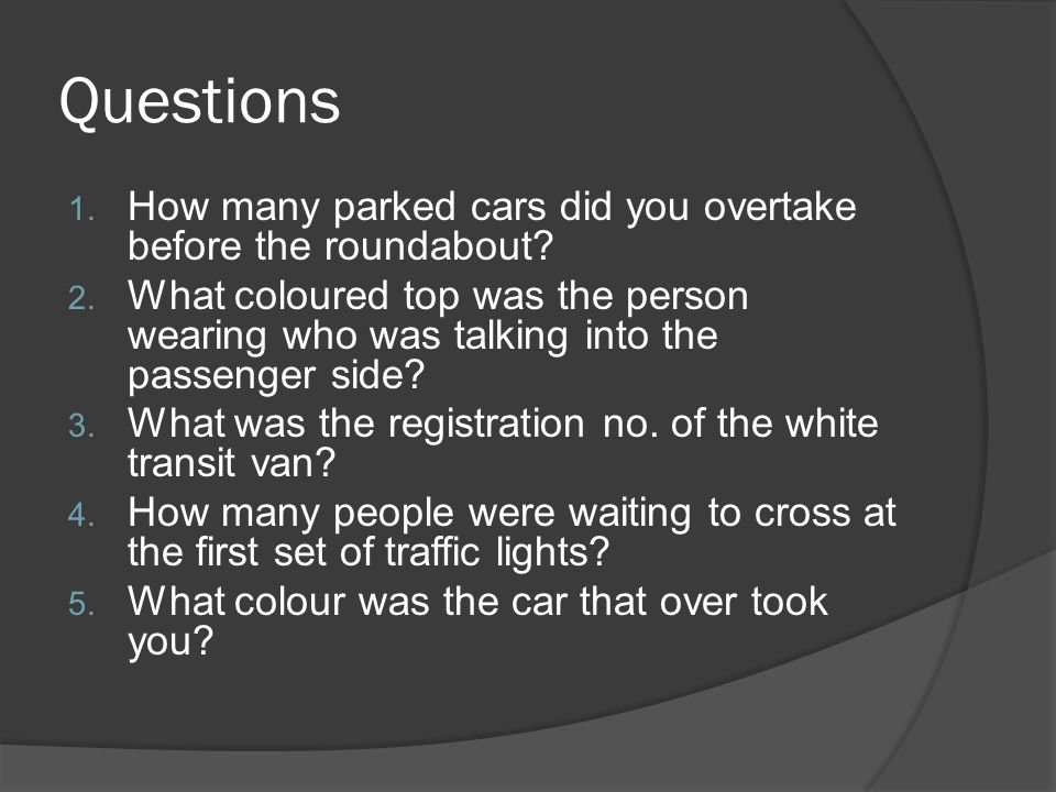Questions 1. How many parked cars did you overtake before the roundabout.