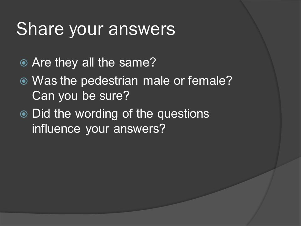 Share your answers Are they all the same? Was the pedestrian male or female? Can you be sure? Did the wording of the questions influence your answers?