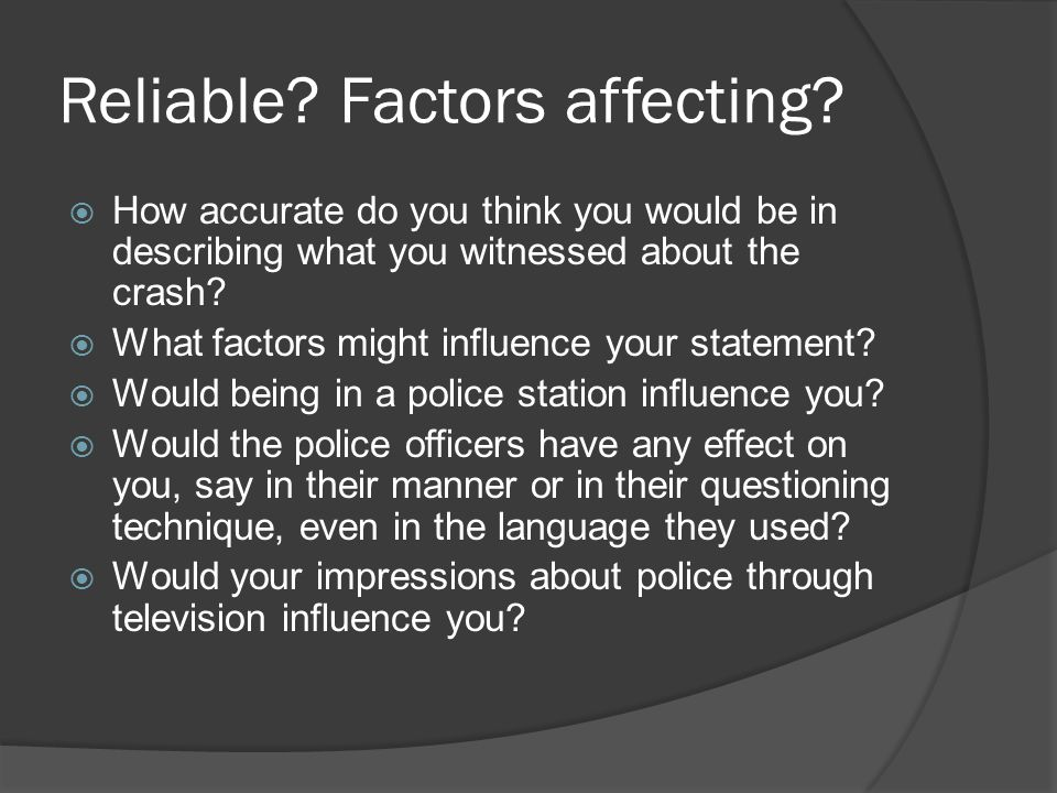 Reliable? Factors affecting? How accurate do you think you would be in describing what you witnessed about the crash? What factors might influence you