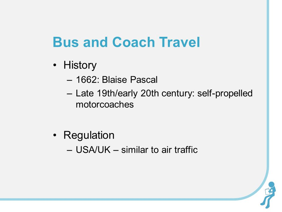 History –1662: Blaise Pascal –Late 19th/early 20th century: self-propelled motorcoaches Regulation –USA/UK – similar to air traffic Bus and Coach Travel