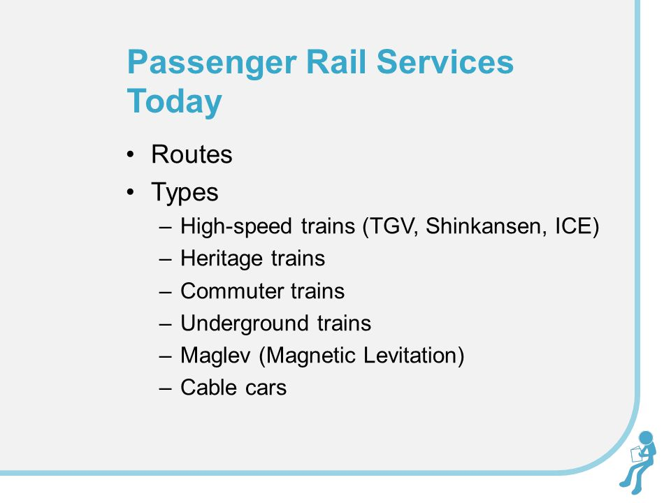 Routes Types –High-speed trains (TGV, Shinkansen, ICE) –Heritage trains –Commuter trains –Underground trains –Maglev (Magnetic Levitation) –Cable cars Passenger Rail Services Today