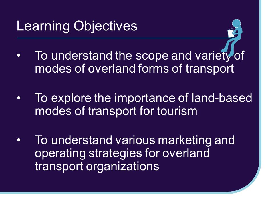 Learning Objectives To understand the scope and variety of modes of overland forms of transport To explore the importance of land-based modes of transport for tourism To understand various marketing and operating strategies for overland transport organizations