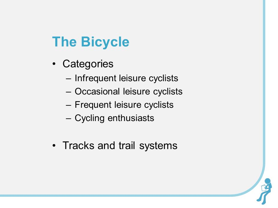 Categories –Infrequent leisure cyclists –Occasional leisure cyclists –Frequent leisure cyclists –Cycling enthusiasts Tracks and trail systems The Bicycle