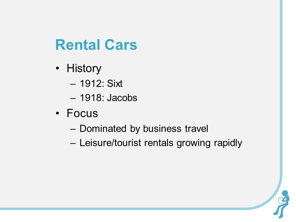 History –1912: Sixt –1918: Jacobs Focus –Dominated by business travel –Leisure/tourist rentals growing rapidly Rental Cars