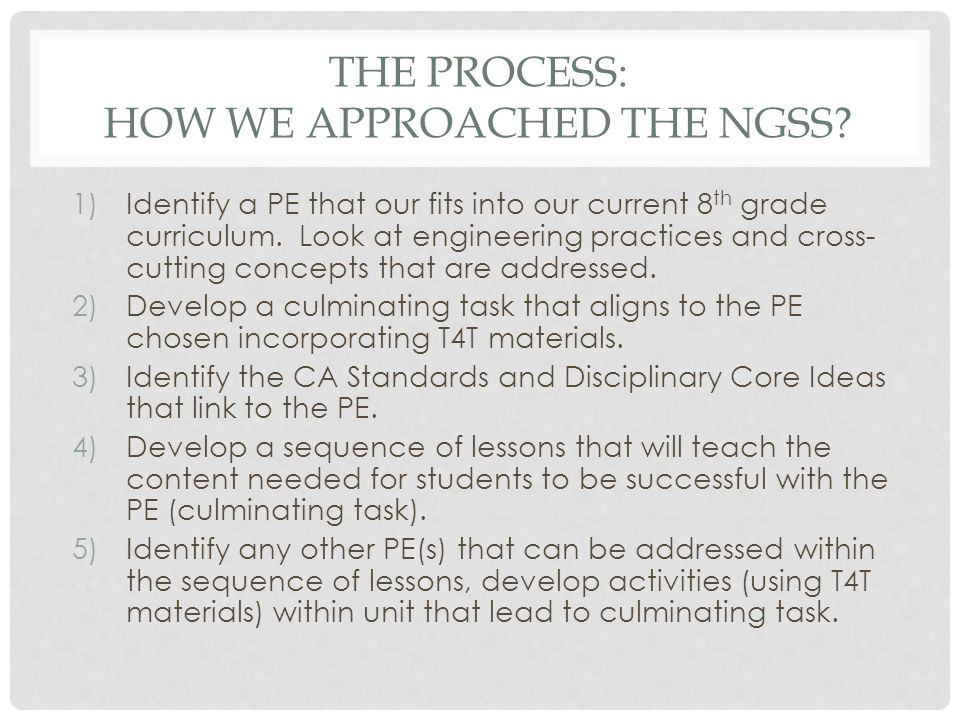THE PROCESS: HOW WE APPROACHED THE NGSS? 1)Identify a PE that our fits into our current 8 th grade curriculum. Look at engineering practices and cross