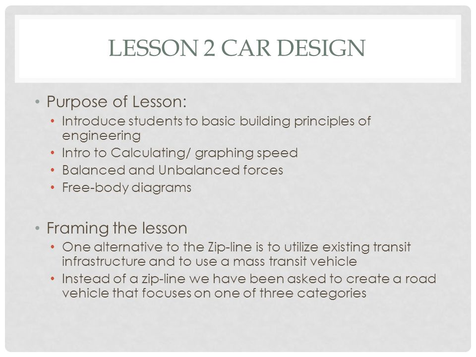 LESSON 2 CAR DESIGN Purpose of Lesson: Introduce students to basic building principles of engineering Intro to Calculating/ graphing speed Balanced an