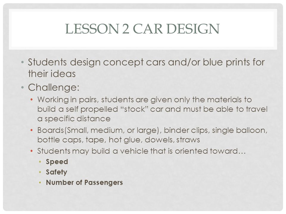 LESSON 2 CAR DESIGN Students design concept cars and/or blue prints for their ideas Challenge: Working in pairs, students are given only the materials