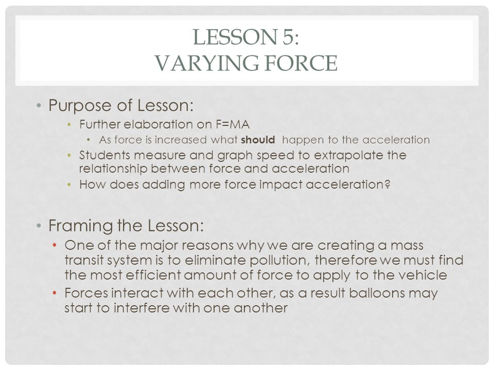 LESSON 5: VARYING FORCE Purpose of Lesson: Further elaboration on F=MA As force is increased what should happen to the acceleration Students measure a