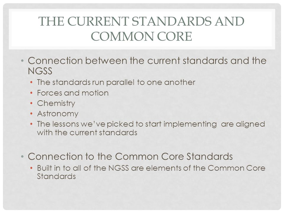 THE CURRENT STANDARDS AND COMMON CORE Connection between the current standards and the NGSS The standards run parallel to one another Forces and motio