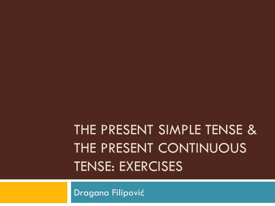 THE PRESENT SIMPLE TENSE & THE PRESENT CONTINUOUS TENSE: EXERCISES Dragana Filipović