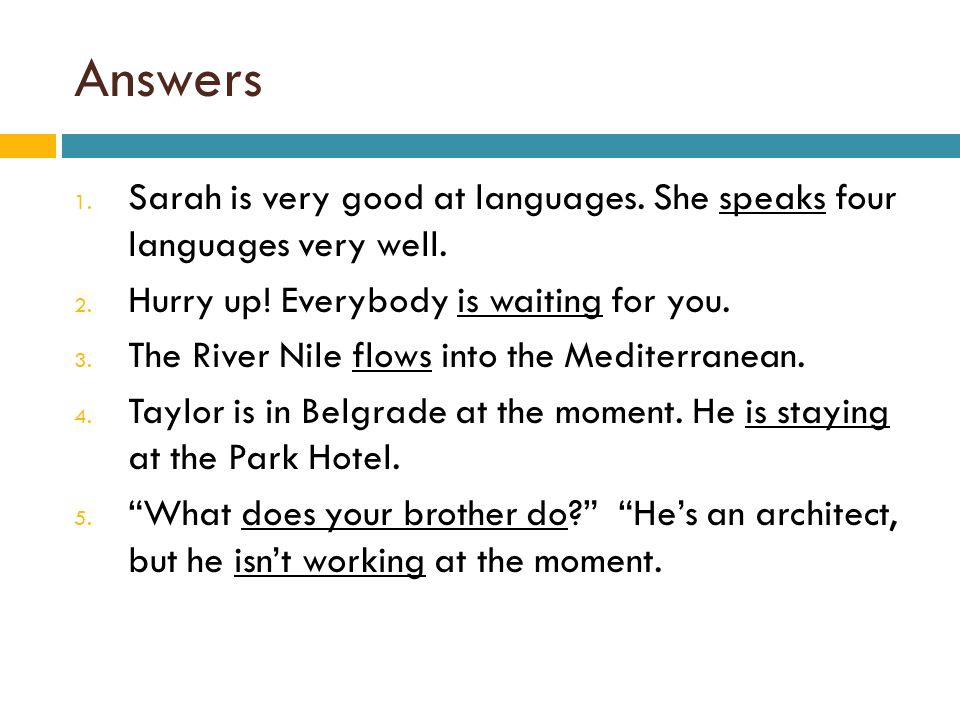 Answers 1. Sarah is very good at languages. She speaks four languages very well. 2. Hurry up! Everybody is waiting for you. 3. The River Nile flows in