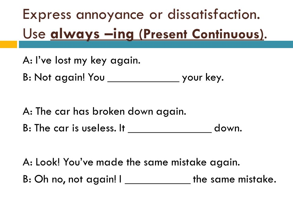 Express annoyance or dissatisfaction. Use always –ing (Present Continuous). A: Ive lost my key again. B: Not again! You ____________ your key. A: The