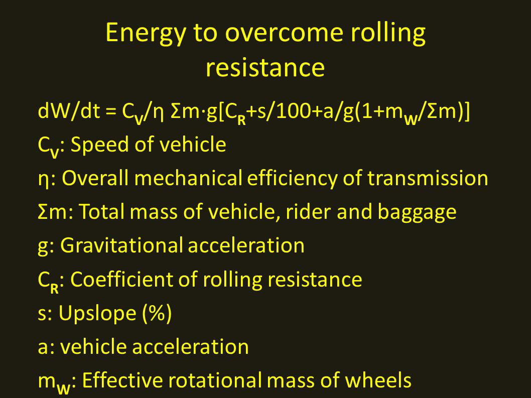 Energy to overcome rolling resistance dW/dt = C V /η Σm·g[C R +s/100+a/g(1+m W /Σm)] C V : Speed of vehicle η: Overall mechanical efficiency of transmission Σm: Total mass of vehicle, rider and baggage g: Gravitational acceleration C R : Coefficient of rolling resistance s: Upslope (%) a: vehicle acceleration m W : Effective rotational mass of wheels