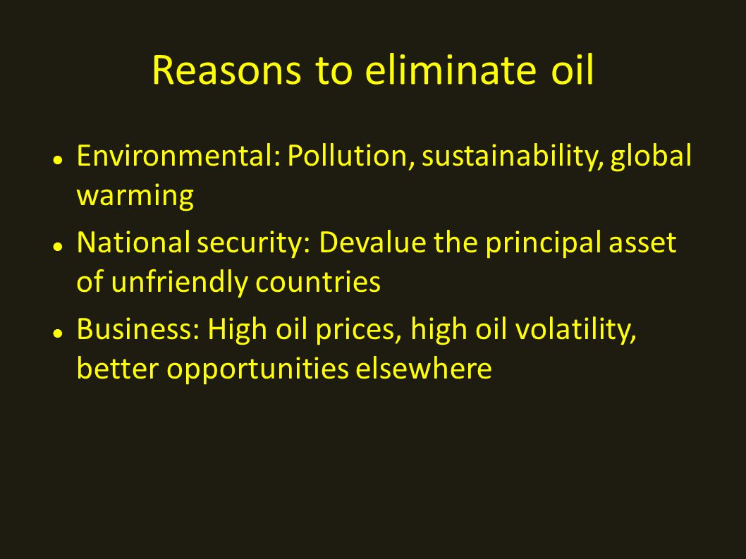 Reasons to eliminate oil Environmental: Pollution, sustainability, global warming National security: Devalue the principal asset of unfriendly countries Business: High oil prices, high oil volatility, better opportunities elsewhere