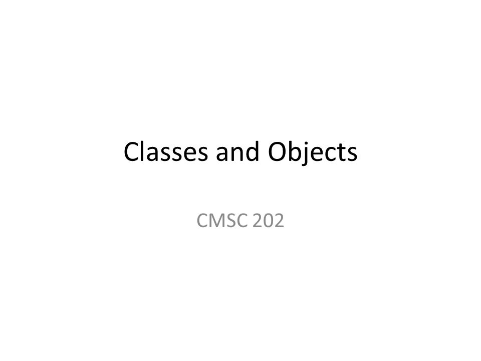 Classes and Objects CMSC 202