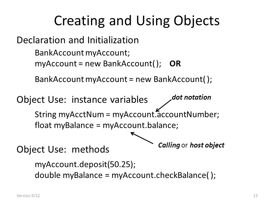 Creating and Using Objects Version 9/1213 Declaration and Initialization BankAccount myAccount; myAccount = new BankAccount( ); OR BankAccount myAccount = new BankAccount( ); Object Use: instance variables String myAcctNum = myAccount.accountNumber; float myBalance = myAccount.balance; Calling or host object Object Use: methods myAccount.deposit(50.25); double myBalance = myAccount.checkBalance( ); dot notation