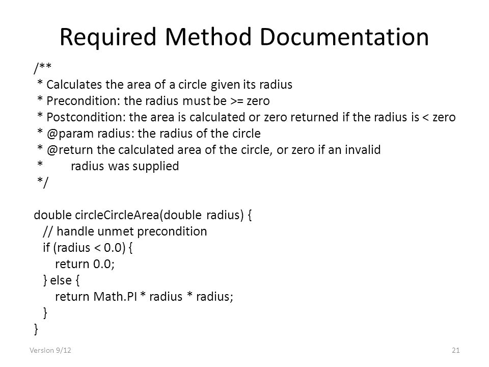 Required Method Documentation Version 9/1221 /** * Calculates the area of a circle given its radius * Precondition: the radius must be >= zero * Postcondition: the area is calculated or zero returned if the radius is < zero radius: the radius of the circle the calculated area of the circle, or zero if an invalid * radius was supplied */ double circleCircleArea(double radius) { // handle unmet precondition if (radius < 0.0) { return 0.0; } else { return Math.PI * radius * radius; }