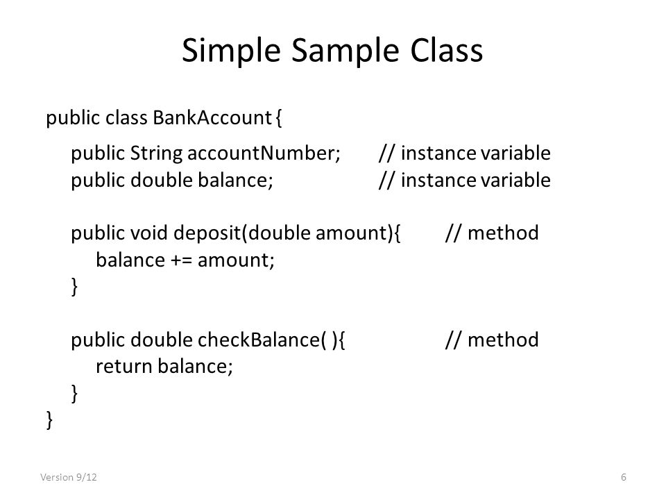 Simple Sample Class public class BankAccount { public String accountNumber;// instance variable public double balance;// instance variable public void deposit(double amount){// method balance += amount; } public double checkBalance( ){// method return balance; } Version 9/126