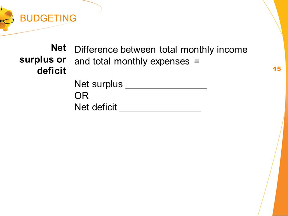 Difference between total monthly income and total monthly expenses = Net surplus _______________ OR Net deficit _______________ Net surplus or deficit 15 BUDGETING