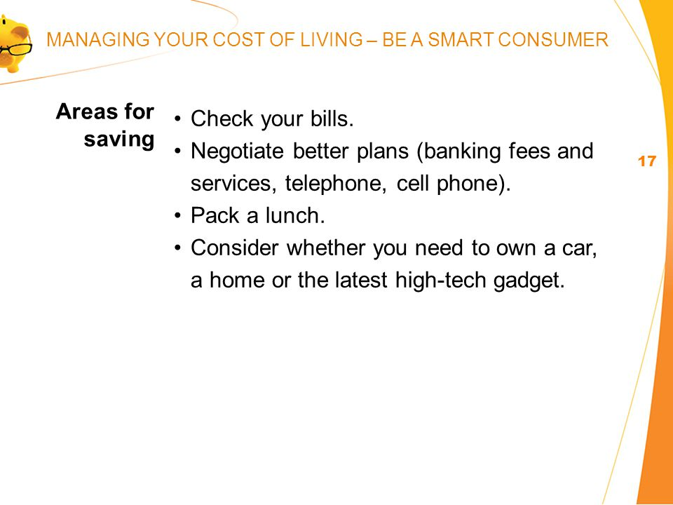 Check your bills. Negotiate better plans (banking fees and services, telephone, cell phone).
